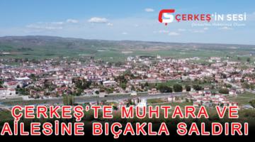 ÇERKEŞ'TE MUHTARA VE AİLESİNE BIÇAKLA SALDIRI