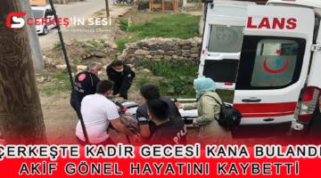 SON DAKİKA ÇERKEŞ'TE  KADİR GECESİ KANA BULANDI