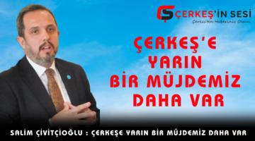 """ÇİVİTÇİOĞLU """"ÇERKEŞ'E YARIN BİR MÜJDEMİZ DAHA VAR"""""""